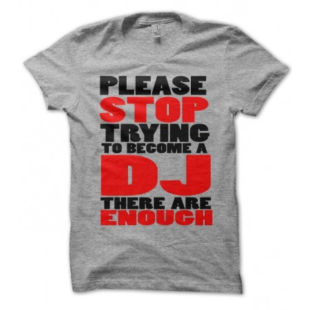 T-shirt Stop trying to become a DJ, there are enough !